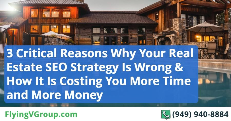 3 Critical Reasons Why Your Real Estate SEO Strategy Is Wrong, and How It Is Costing You More Time and More Money Than It Should