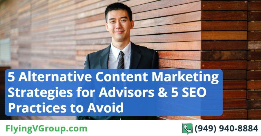 5 Alternative Content Marketing Strategies for Advisors & 5 SEO Practices to Avoid