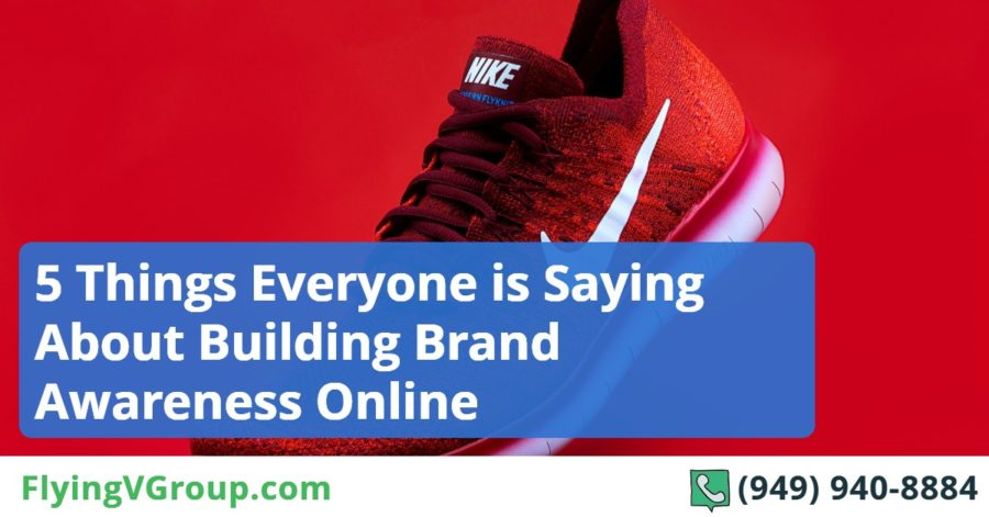 5 Things Everyone is Saying About Building Brand Awareness Online