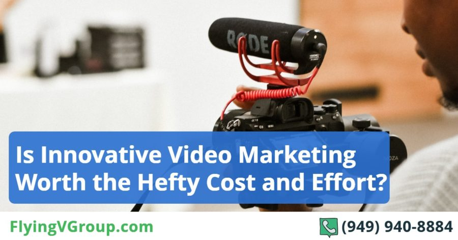 Is Innovative Video Marketing Worth the Hefty Cost and Effort