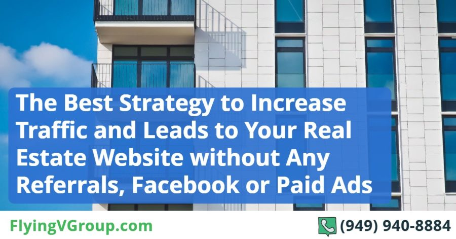 The Best Strategy to Increase Traffic and Leads to Your Real Estate Website without Any Referrals, Facebook or Paid Ads