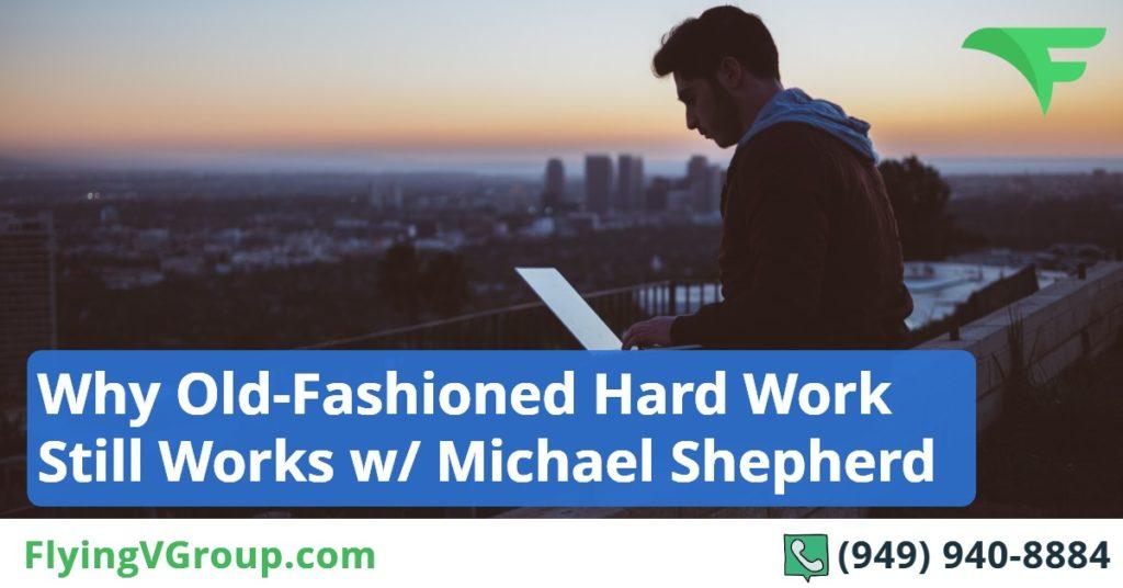 Why Old-Fashioned Hard Work Still Works w- Michael Shepherd